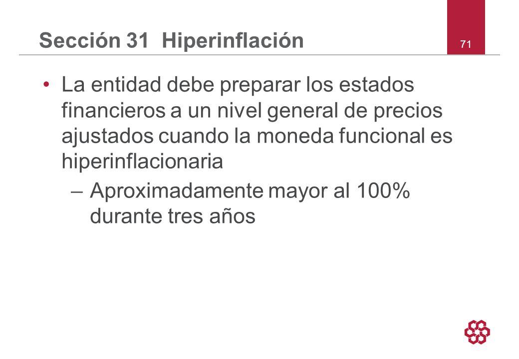 71 Sección 31 Hiperinflación La entidad debe preparar los estados financieros a un nivel general de precios ajustados cuando la moneda funcional es hiperinflacionaria –Aproximadamente mayor al 100% durante tres años