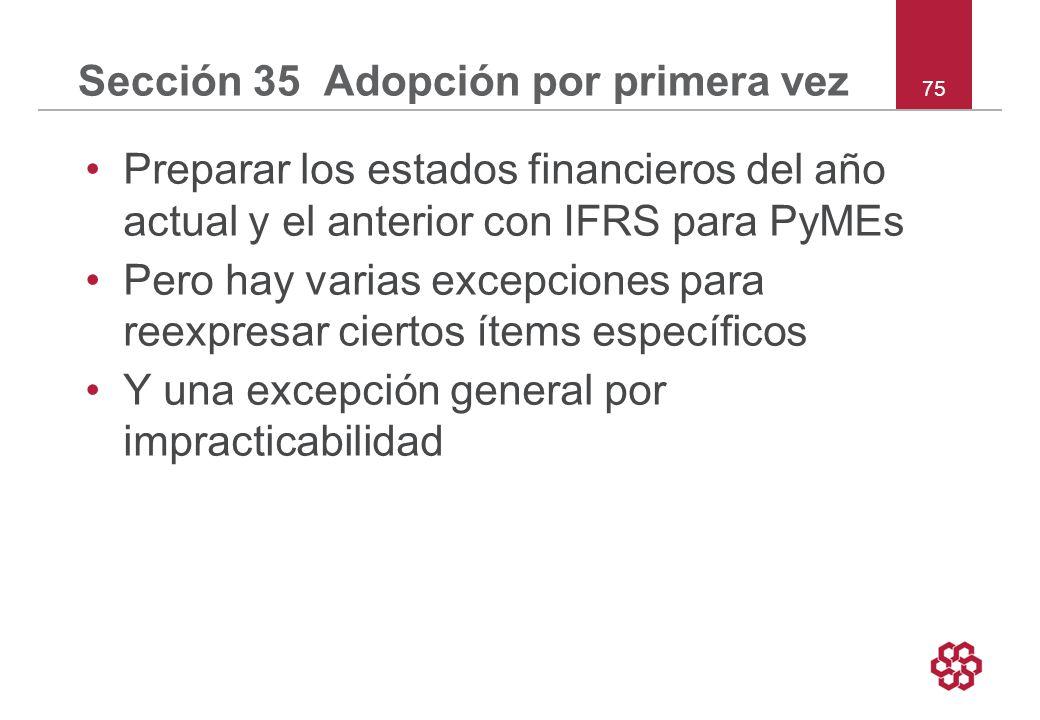75 Sección 35 Adopción por primera vez Preparar los estados financieros del año actual y el anterior con IFRS para PyMEs Pero hay varias excepciones para reexpresar ciertos ítems específicos Y una excepción general por impracticabilidad