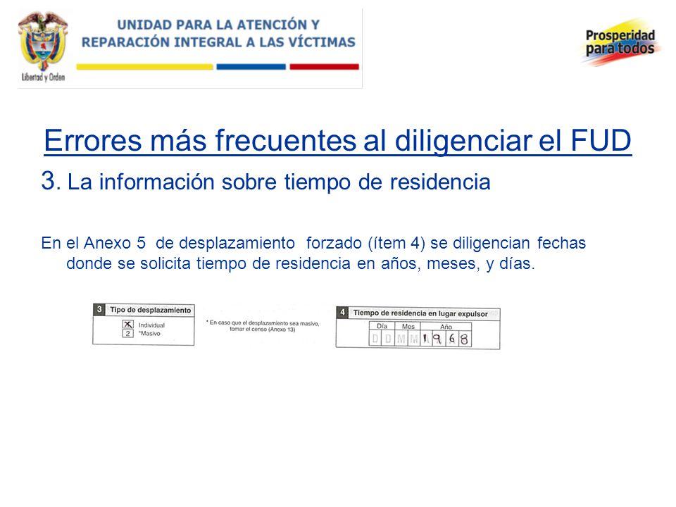 Errores más frecuentes al diligenciar el FUD 3. La información sobre tiempo de residencia En el Anexo 5 de desplazamiento forzado (ítem 4) se diligenc