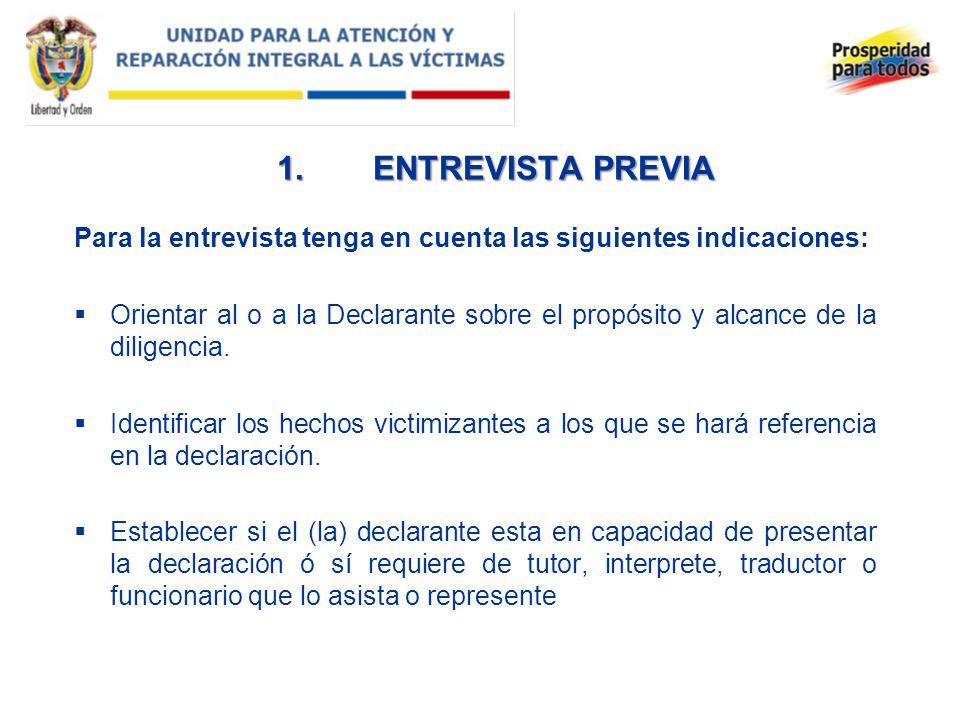 1.ENTREVISTA PREVIA Para la entrevista tenga en cuenta las siguientes indicaciones: Orientar al o a la Declarante sobre el propósito y alcance de la d