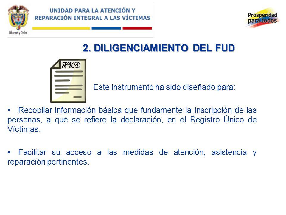 2. DILIGENCIAMIENTO DEL FUD Este instrumento ha sido diseñado para: Recopilar información básica que fundamente la inscripción de las personas, a que