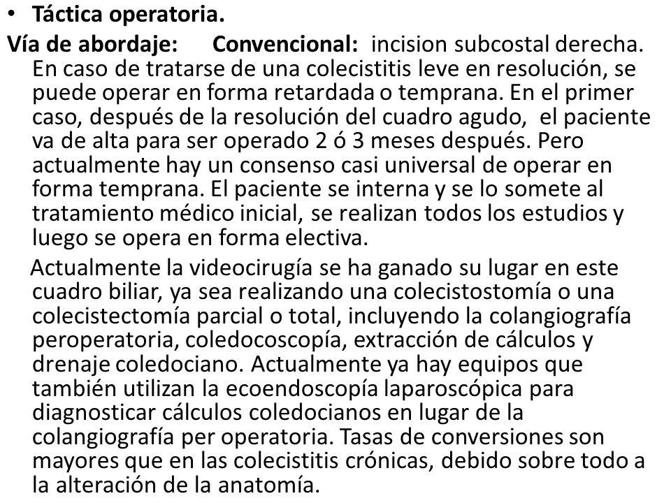 Táctica operatoria. Vía de abordaje: Convencional: incision subcostal derecha. En caso de tratarse de una colecistitis leve en resolución, se puede op