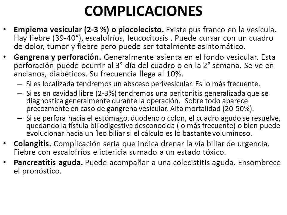 COMPLICACIONES Empiema vesicular (2-3 %) o piocolecisto. Existe pus franco en la vesícula. Hay fiebre (39-40°), escalofríos, leucocitosis. Puede cursa