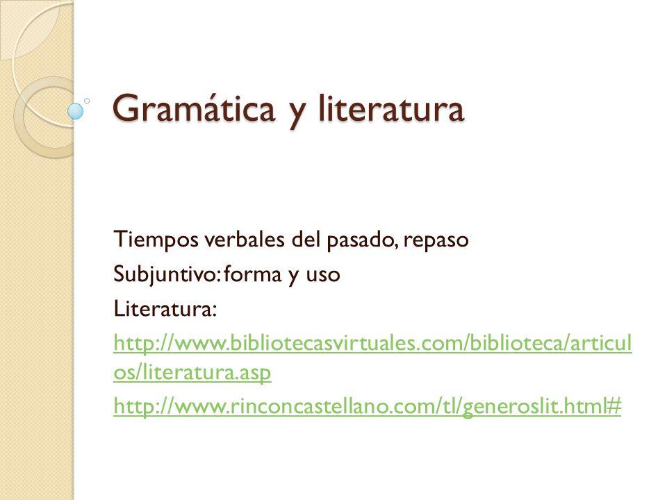Gramática y literatura Tiempos verbales del pasado, repaso Subjuntivo: forma y uso Literatura: http://www.bibliotecasvirtuales.com/biblioteca/articul os/literatura.asp http://www.rinconcastellano.com/tl/generoslit.html#