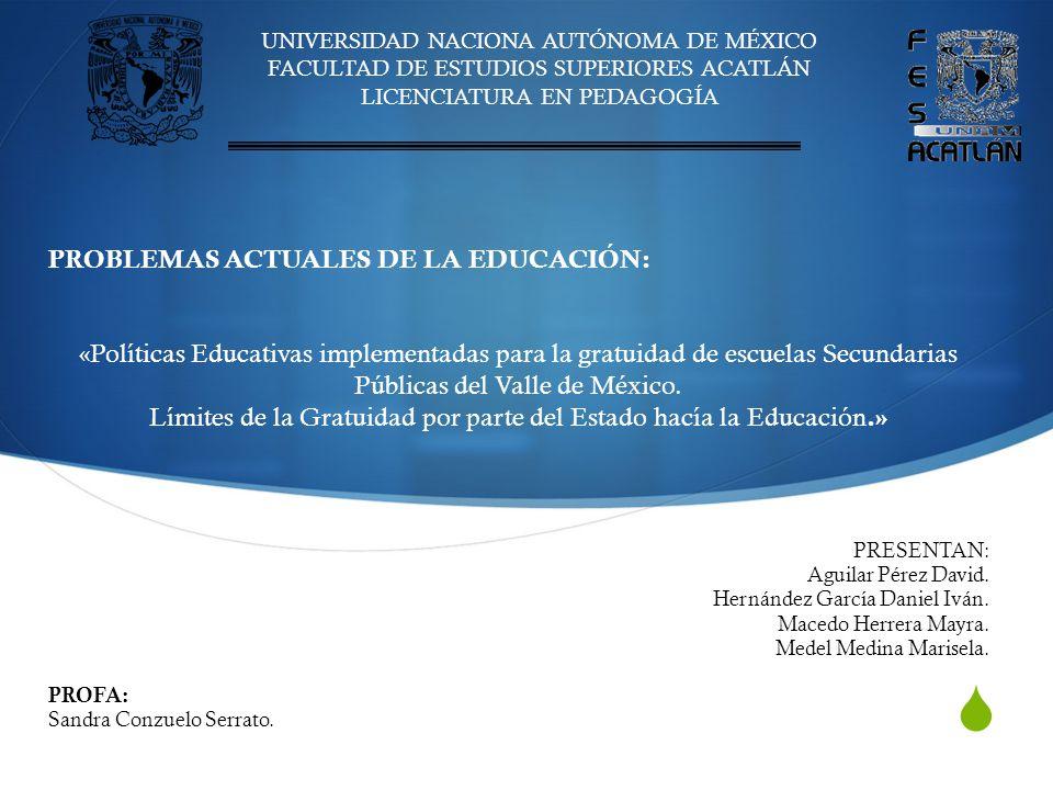 UNIVERSIDAD NACIONA AUTÓNOMA DE MÉXICO FACULTAD DE ESTUDIOS SUPERIORES ACATLÁN LICENCIATURA EN PEDAGOGÍA PROBLEMAS ACTUALES DE LA EDUCACIÓN: «Políticas Educativas implementadas para la gratuidad de escuelas Secundarias Públicas del Valle de México.