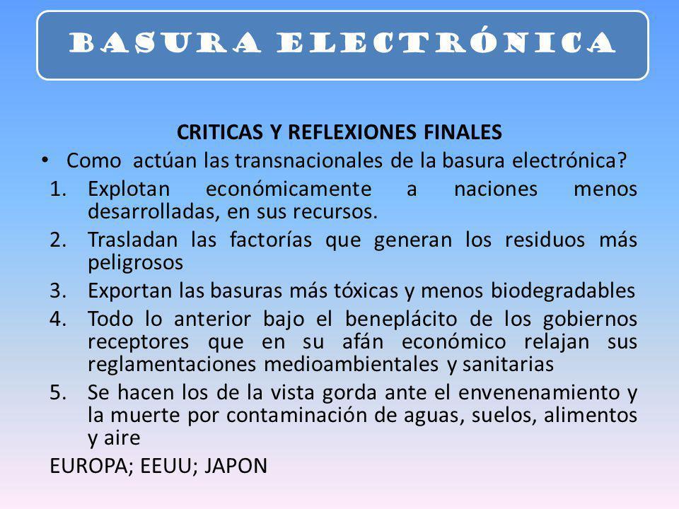 CRITICAS Y REFLEXIONES FINALES Como actúan las transnacionales de la basura electrónica? 1.Explotan económicamente a naciones menos desarrolladas, en