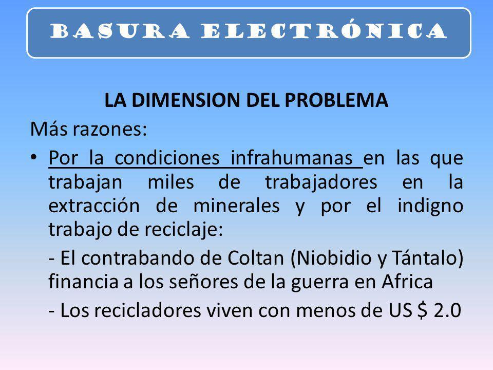 LA DIMENSION DEL PROBLEMA Más razones: Por la condiciones infrahumanas en las que trabajan miles de trabajadores en la extracción de minerales y por el indigno trabajo de reciclaje: - El contrabando de Coltan (Niobidio y Tántalo) financia a los señores de la guerra en Africa - Los recicladores viven con menos de US $ 2.0 BASURA ELECTRÓNICA