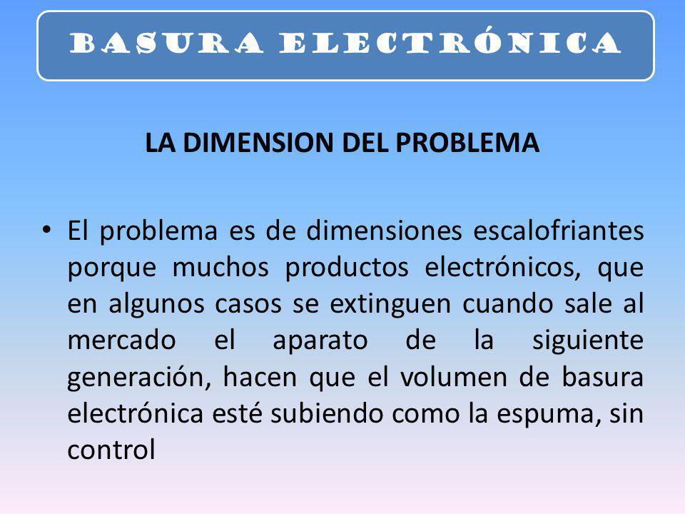LA DIMENSION DEL PROBLEMA El problema es de dimensiones escalofriantes porque muchos productos electrónicos, que en algunos casos se extinguen cuando sale al mercado el aparato de la siguiente generación, hacen que el volumen de basura electrónica esté subiendo como la espuma, sin control BASURA ELECTRÓNICA