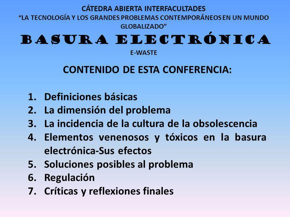 CÁTEDRA ABIERTA INTERFACULTADES LA TECNOLOGÍA Y LOS GRANDES PROBLEMAS CONTEMPORÁNEOS EN UN MUNDO GLOBALIZADO BASURA ELECTRÓNICA E-WASTE CONTENIDO DE ESTA CONFERENCIA: 1.Definiciones básicas 2.La dimensión del problema 3.La incidencia de la cultura de la obsolescencia 4.Elementos venenosos y tóxicos en la basura electrónica-Sus efectos 5.Soluciones posibles al problema 6.Regulación 7.Críticas y reflexiones finales
