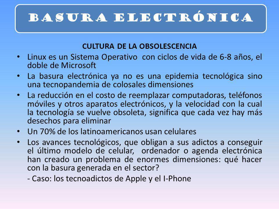 CULTURA DE LA OBSOLESCENCIA Linux es un Sistema Operativo con ciclos de vida de 6-8 años, el doble de Microsoft La basura electrónica ya no es una epidemia tecnológica sino una tecnopandemia de colosales dimensiones La reducción en el costo de reemplazar computadoras, teléfonos móviles y otros aparatos electrónicos, y la velocidad con la cual la tecnología se vuelve obsoleta, significa que cada vez hay más desechos para eliminar Un 70% de los latinoamericanos usan celulares Los avances tecnológicos, que obligan a sus adictos a conseguir el último modelo de celular, ordenador o agenda electrónica han creado un problema de enormes dimensiones: qué hacer con la basura generada en el sector.