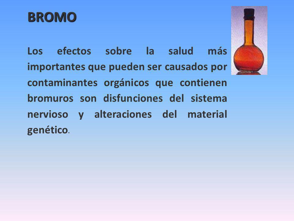 BROMO Los efectos sobre la salud más importantes que pueden ser causados por contaminantes orgánicos que contienen bromuros son disfunciones del sistema nervioso y alteraciones del material genético.