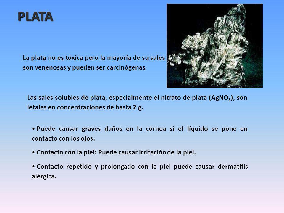 PLATA La plata no es tóxica pero la mayoría de su sales son venenosas y pueden ser carcinógenas Las sales solubles de plata, especialmente el nitrato de plata (AgNO 3 ), son letales en concentraciones de hasta 2 g.