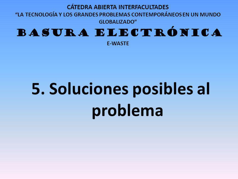 CÁTEDRA ABIERTA INTERFACULTADES LA TECNOLOGÍA Y LOS GRANDES PROBLEMAS CONTEMPORÁNEOS EN UN MUNDO GLOBALIZADO BASURA ELECTRÓNICA E-WASTE 5. Soluciones
