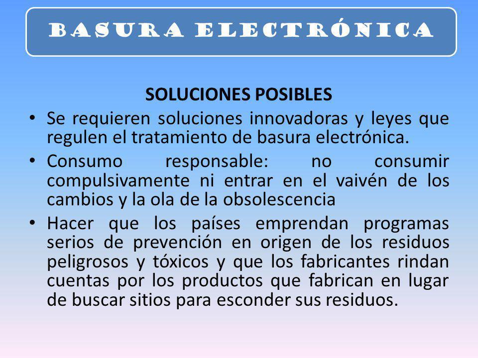 SOLUCIONES POSIBLES Se requieren soluciones innovadoras y leyes que regulen el tratamiento de basura electrónica. Consumo responsable: no consumir com