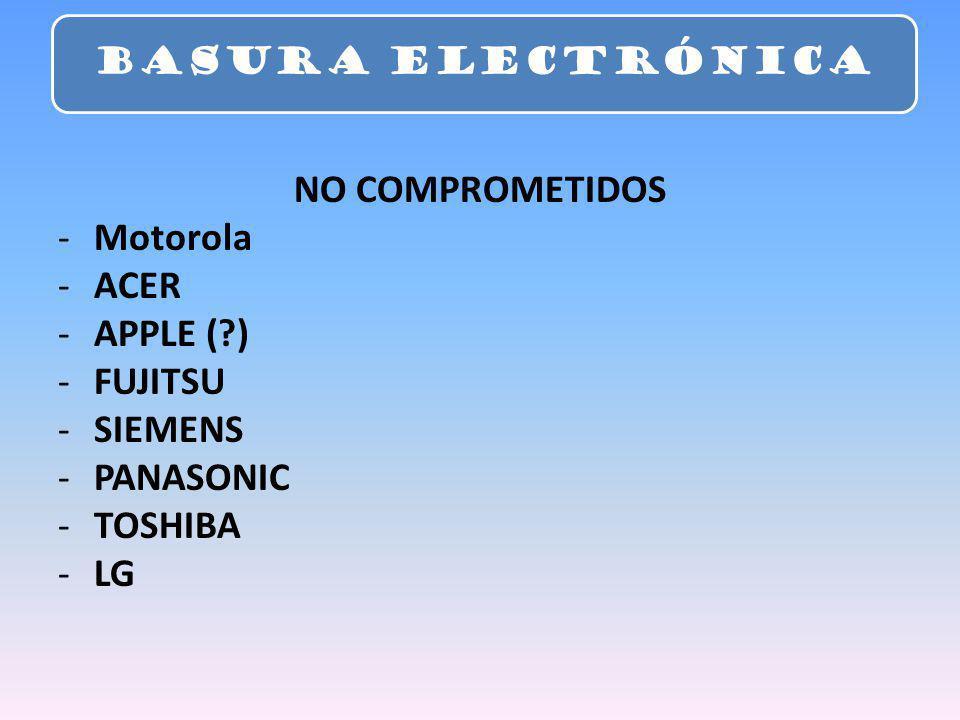 NO COMPROMETIDOS -Motorola -ACER -APPLE (?) -FUJITSU -SIEMENS -PANASONIC -TOSHIBA -LG BASURA ELECTRÓNICA