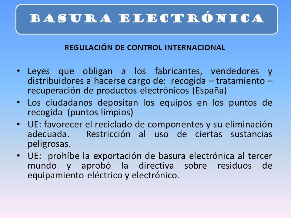 REGULACIÓN DE CONTROL INTERNACIONAL Leyes que obligan a los fabricantes, vendedores y distribuidores a hacerse cargo de: recogida – tratamiento – recuperación de productos electrónicos (España) Los ciudadanos depositan los equipos en los puntos de recogida (puntos limpios) UE: favorecer el reciclado de componentes y su eliminación adecuada.