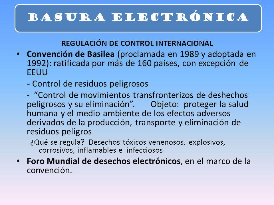 REGULACIÓN DE CONTROL INTERNACIONAL Convención de Basilea (proclamada en 1989 y adoptada en 1992): ratificada por más de 160 países, con excepción de EEUU - Control de residuos peligrosos - Control de movimientos transfronterizos de deshechos peligrosos y su eliminación.