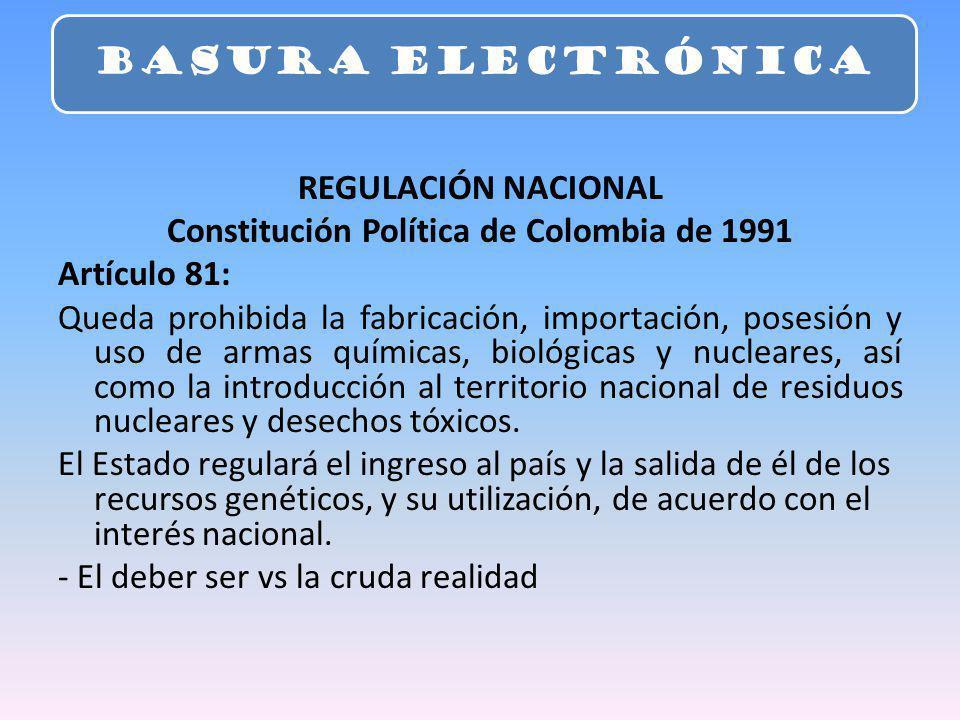 REGULACIÓN NACIONAL Constitución Política de Colombia de 1991 Artículo 81: Queda prohibida la fabricación, importación, posesión y uso de armas químic