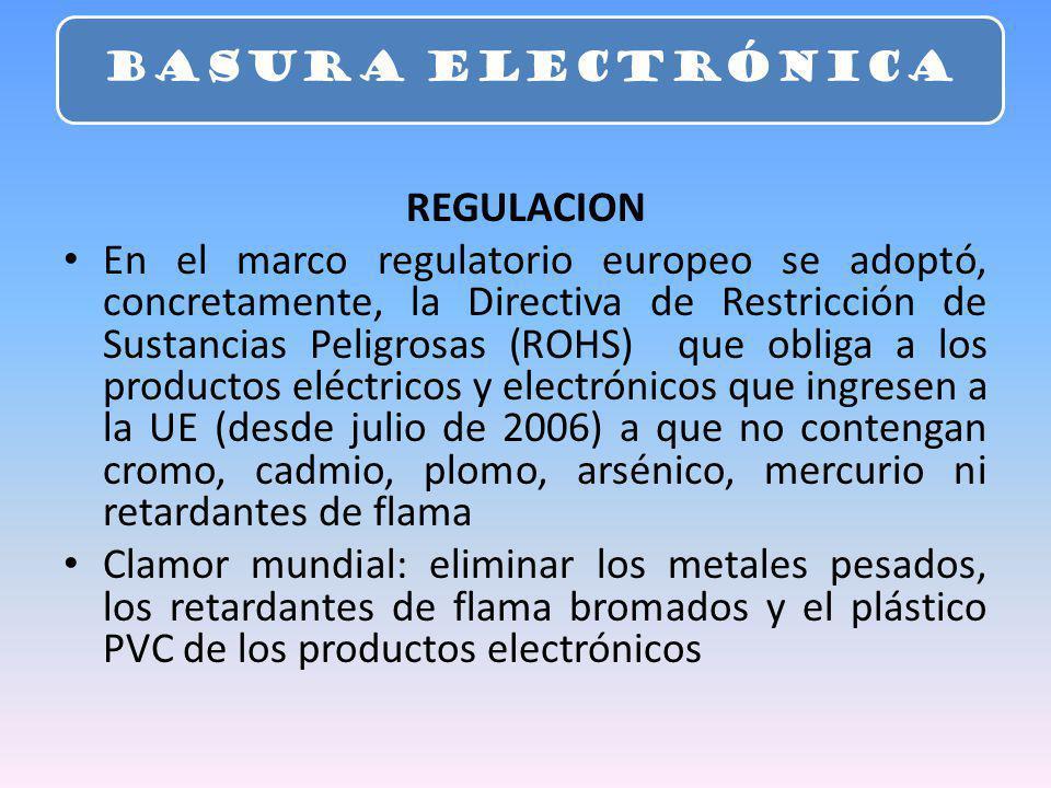 REGULACION En el marco regulatorio europeo se adoptó, concretamente, la Directiva de Restricción de Sustancias Peligrosas (ROHS) que obliga a los productos eléctricos y electrónicos que ingresen a la UE (desde julio de 2006) a que no contengan cromo, cadmio, plomo, arsénico, mercurio ni retardantes de flama Clamor mundial: eliminar los metales pesados, los retardantes de flama bromados y el plástico PVC de los productos electrónicos BASURA ELECTRÓNICA
