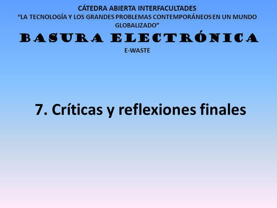 CÁTEDRA ABIERTA INTERFACULTADES LA TECNOLOGÍA Y LOS GRANDES PROBLEMAS CONTEMPORÁNEOS EN UN MUNDO GLOBALIZADO BASURA ELECTRÓNICA E-WASTE 7. Críticas y