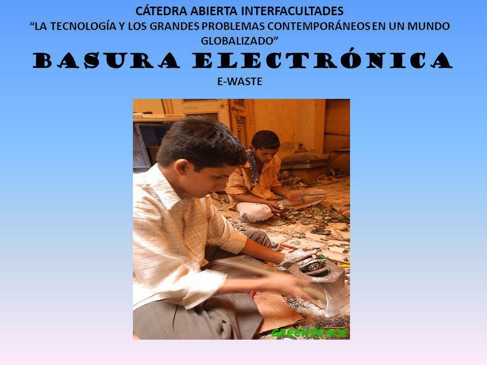 CÁTEDRA ABIERTA INTERFACULTADES LA TECNOLOGÍA Y LOS GRANDES PROBLEMAS CONTEMPORÁNEOS EN UN MUNDO GLOBALIZADO BASURA ELECTRÓNICA E-WASTE