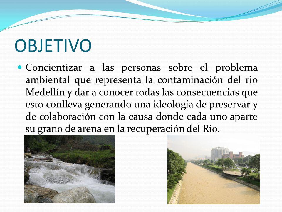 OBJETIVO Concientizar a las personas sobre el problema ambiental que representa la contaminación del rio Medellín y dar a conocer todas las consecuenc