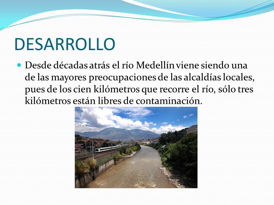 DESARROLLO Desde décadas atrás el río Medellín viene siendo una de las mayores preocupaciones de las alcaldías locales, pues de los cien kilómetros qu