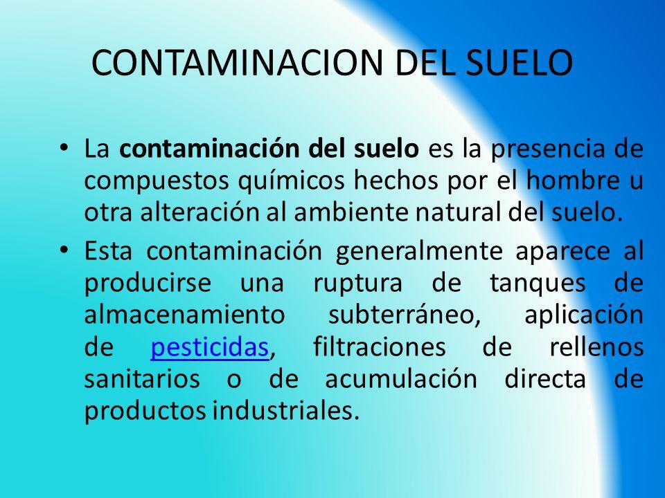 CONTAMINACION DEL SUELO La contaminación del suelo es la presencia de compuestos químicos hechos por el hombre u otra alteración al ambiente natural d