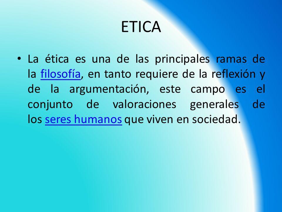 ETICA La ética es una de las principales ramas de la filosofía, en tanto requiere de la reflexión y de la argumentación, este campo es el conjunto de