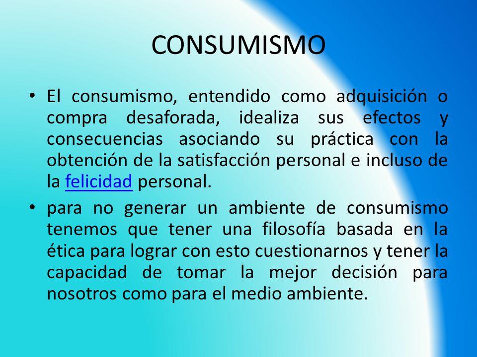 CONSUMISMO El consumismo, entendido como adquisición o compra desaforada, idealiza sus efectos y consecuencias asociando su práctica con la obtención