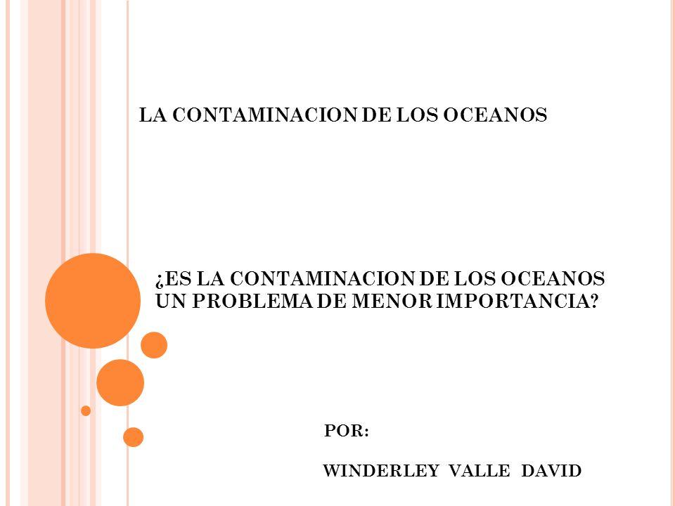 LA CONTAMINACION DE LOS OCEANOS ¿ES LA CONTAMINACION DE LOS OCEANOS UN PROBLEMA DE MENOR IMPORTANCIA? POR: WINDERLEY VALLE DAVID