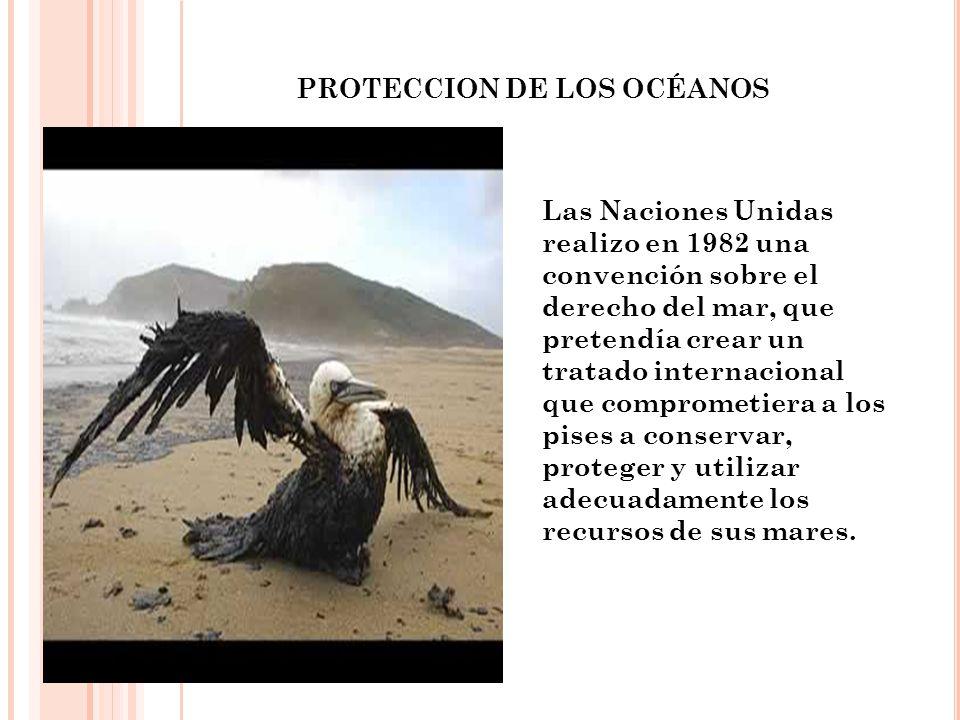 PROTECCION DE LOS OCÉANOS Las Naciones Unidas realizo en 1982 una convención sobre el derecho del mar, que pretendía crear un tratado internacional qu
