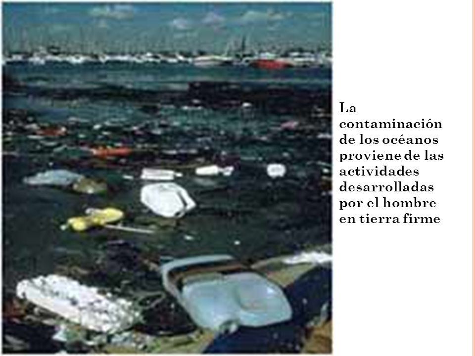 CONTAMINACION DE LOS OCÉANOS Podemos encontrar en esta categoría las aguas de alcantarillado de las ciudades y pueblos, aceites y derivados del petróleo, desechos industriales y agrícolas.