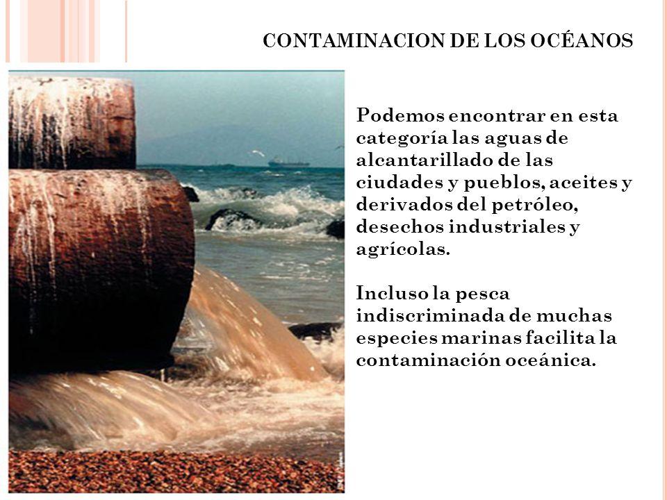 CONTAMINACION DE LOS OCÉANOS Podemos encontrar en esta categoría las aguas de alcantarillado de las ciudades y pueblos, aceites y derivados del petról