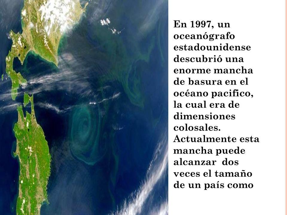En 1997, un oceanógrafo estadounidense descubrió una enorme mancha de basura en el océano pacifico, la cual era de dimensiones colosales. Actualmente
