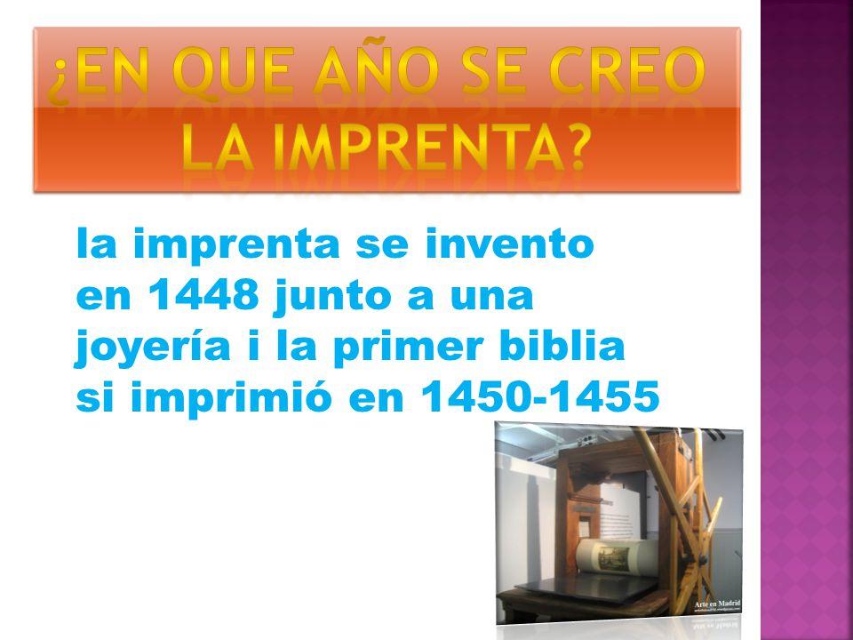 la imprenta se invento en 1448 junto a una joyería i la primer biblia si imprimió en 1450-1455