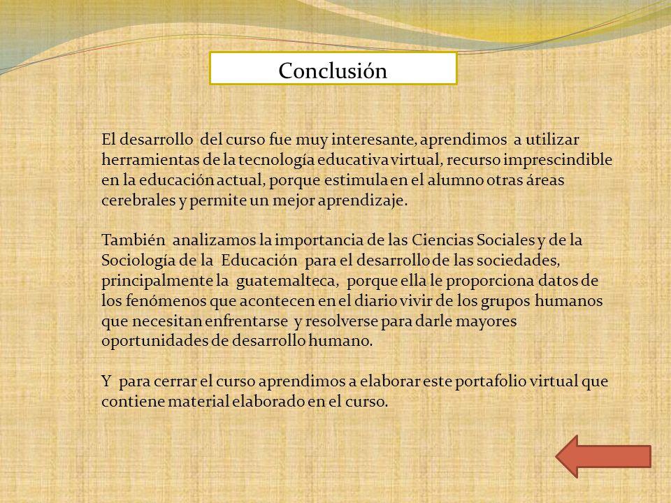 Conclusión El desarrollo del curso fue muy interesante, aprendimos a utilizar herramientas de la tecnología educativa virtual, recurso imprescindible