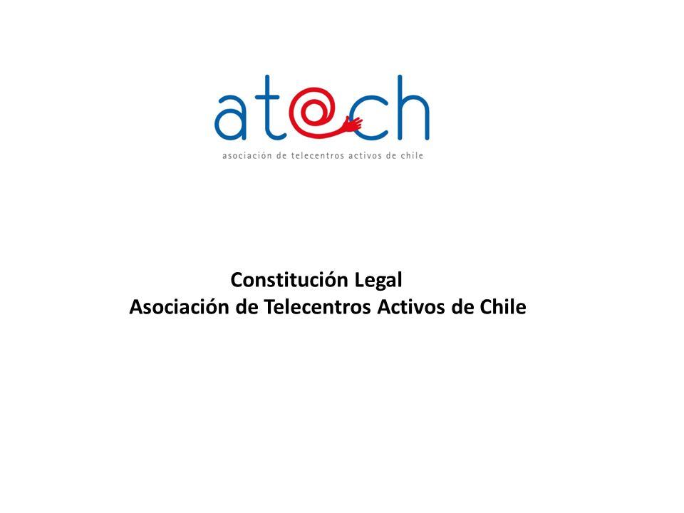 Antecedentes Generales de ATACH La Asociación de Telecentros Activos de Chile se constituye el 23 de mayo del 2007, en Santiago de Chile, agrupando a personas jurídicas vinculadas directa o indirectamente con redes de Telecentros Comunitarios y/o a la Sociedad del Conocimiento.
