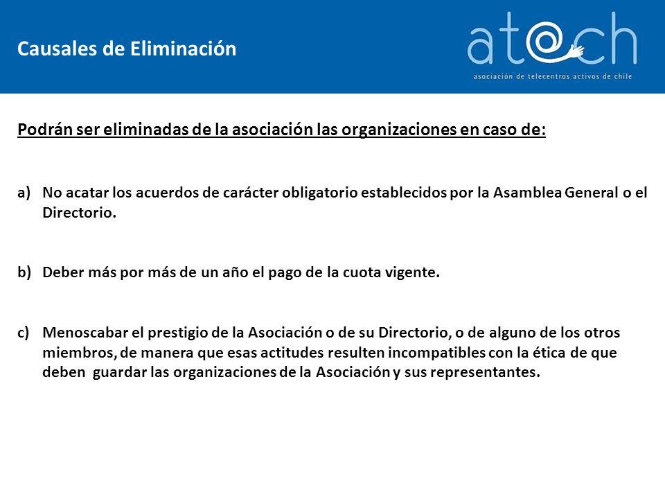 Causales de Eliminación Podrán ser eliminadas de la asociación las organizaciones en caso de: a)No acatar los acuerdos de carácter obligatorio establecidos por la Asamblea General o el Directorio.