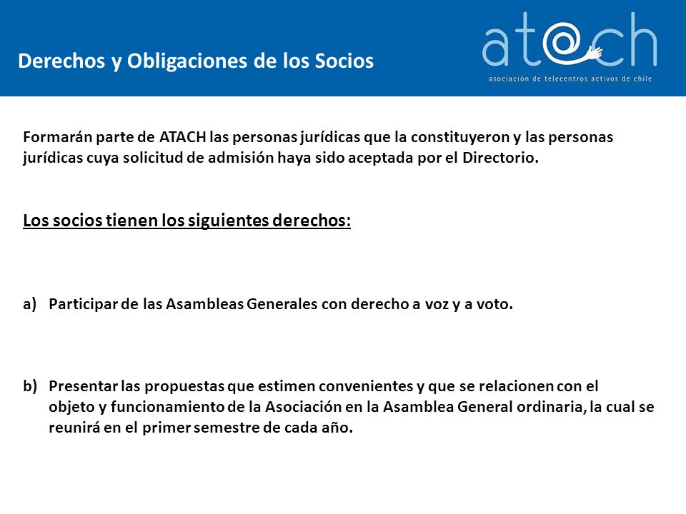 Derechos y Obligaciones de los Socios Formarán parte de ATACH las personas jurídicas que la constituyeron y las personas jurídicas cuya solicitud de admisión haya sido aceptada por el Directorio.