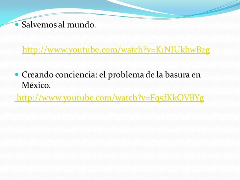 Salvemos al mundo. http://www.youtube.com/watch?v=K1NIUkhwB2g Creando conciencia: el problema de la basura en México. http://www.youtube.com/watch?v=F