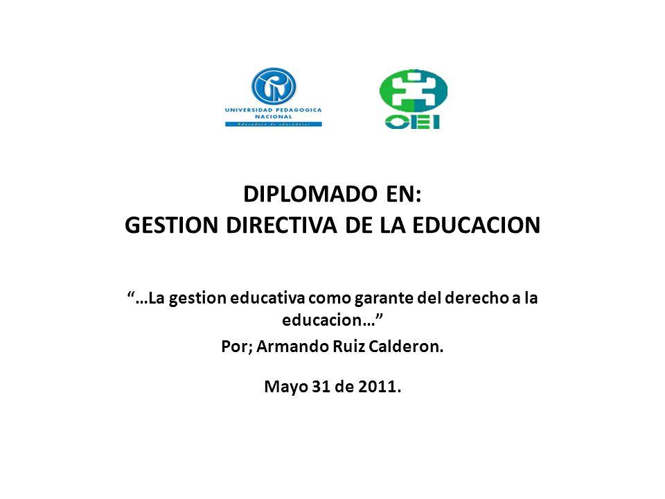 DIPLOMADO EN: GESTION DIRECTIVA DE LA EDUCACION …La gestion educativa como garante del derecho a la educacion… Por; Armando Ruiz Calderon. Mayo 31 de