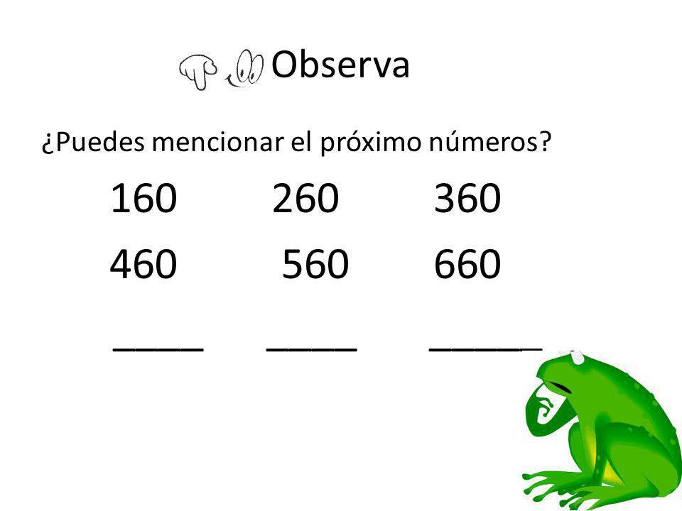 Observa ¿Puedes mencionar el próximo números? 160 260 360 460 560 660 ____ ____ _____