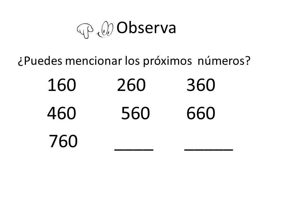 Observa ¿Puedes mencionar los próximos números? 160 260 360 460 560 660 760 ____ _____