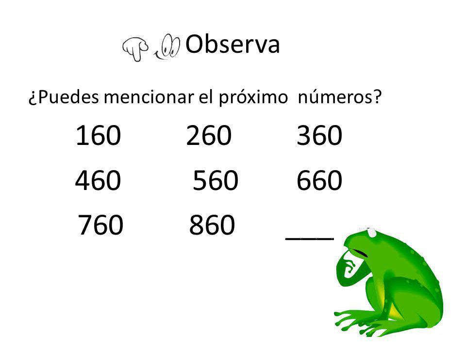 Observa ¿Puedes mencionar el próximo números? 160 260 360 460 560 660 760 860 _____