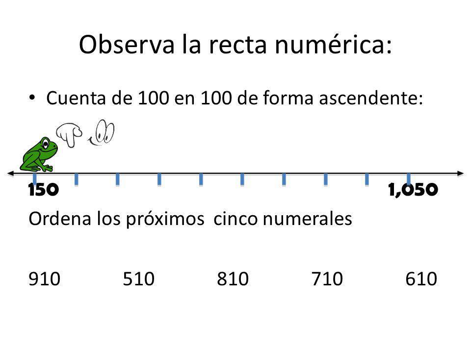 Observa la recta numérica: Cuenta de 100 en 100 de forma ascendente: 150 1,050 Ordena los próximos cinco numerales 910510810710610