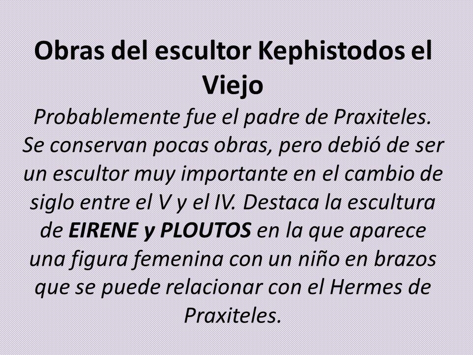 Obras del escultor Kephistodos el Viejo Probablemente fue el padre de Praxiteles. Se conservan pocas obras, pero debió de ser un escultor muy importan