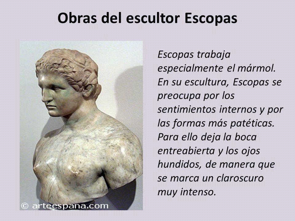 Obras del escultor Escopas Escopas trabaja especialmente el mármol. En su escultura, Escopas se preocupa por los sentimientos internos y por las forma