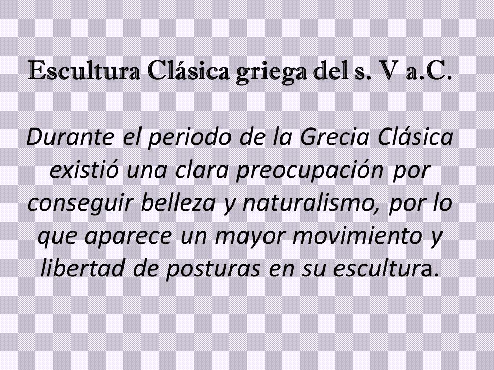 Escultura Clásica griega del s. V a.C. Durante el periodo de la Grecia Clásica existió una clara preocupación por conseguir belleza y naturalismo, por