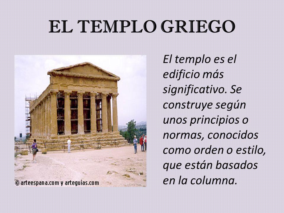 EL TEMPLO GRIEGO El templo es el edificio más significativo. Se construye según unos principios o normas, conocidos como orden o estilo, que están bas